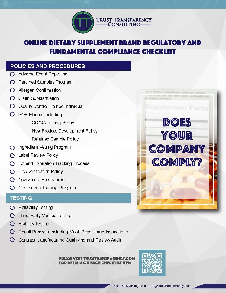 TTC's checklist for Online Dietary Supplement Brand Regulatory and Fundamental Compliance Checklist includes: Adverse event reporting, a retained samples program, allergen confirmation, claim substantiation, a quality control trained individual, an SOP manual, an ingredient vetting program, a label review policy, lot and expiration tracking processes, CoA verification policy, quarantine procedures, continuous training program. It also includes testing requirements: Reliability testing, third-party verified testing, stability testing, recall program including mock recalls and inspections, contract manufacturing qualifying and review audit. At the bottom of the page there is a QR code to be scanned that takes you to trusttransparency.com for details on each checklist item.